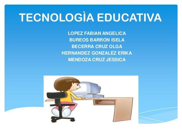 TECNOLOGÌA EDUCATIVA LOPEZ FABIAN ANGELICA BUREOS BARRON ISELA BECERRA CRUZ OLGA HERNANDEZ GONZALEZ ERIKA MENDOZA CRUZ JES...