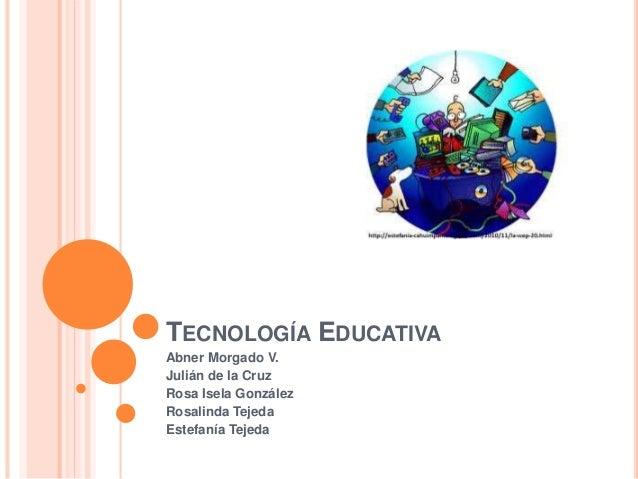 TECNOLOGÍA EDUCATIVA Abner Morgado V. Julián de la Cruz Rosa Isela González Rosalinda Tejeda Estefanía Tejeda