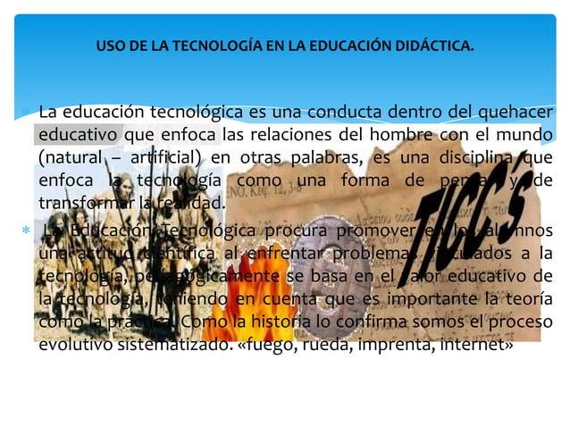 La Educación Tecnológica aborda el saber como generarsoluciones para los problemas que demanda la sociedadademás del saber...