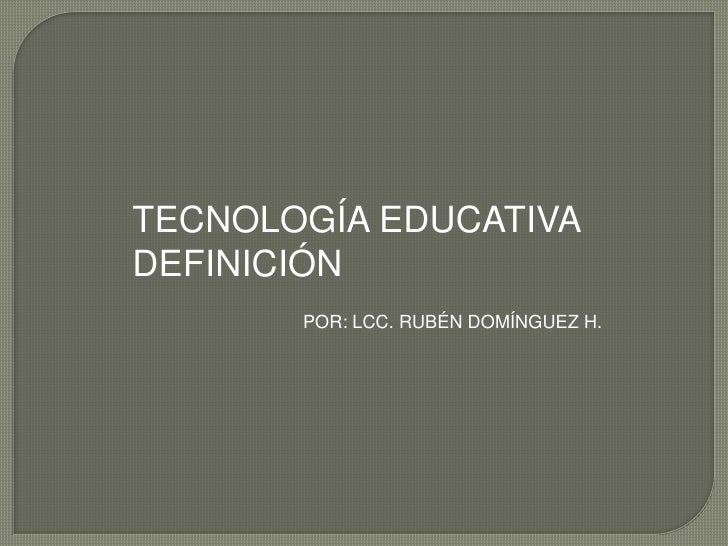 TECNOLOGÍA EDUCATIVA<br />DEFINICIÓN<br />POR: LCC. RUBÉN DOMÍNGUEZ H.<br />