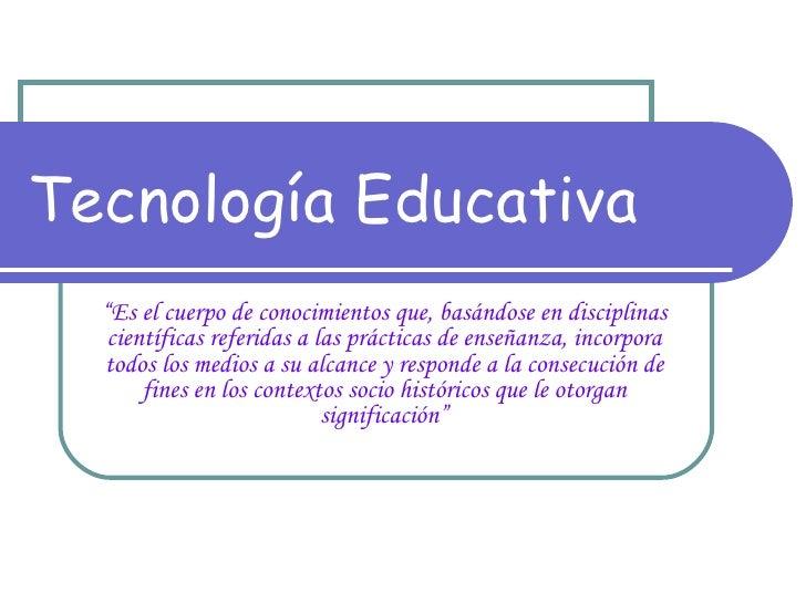 """Tecnología Educativa """" Es el cuerpo de conocimientos que, basándose en disciplinas científicas referidas a las prácticas d..."""