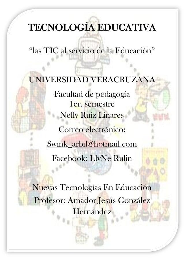 """TECNOLOGÍA EDUCATIVA""""las TIC al servicio de la Educación""""UNIVERSIDAD VERACRUZANA       Facultad de pedagogía           1er..."""