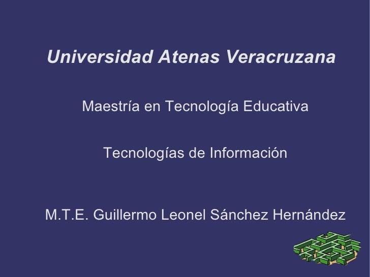 Universidad Atenas Veracruzana <ul><li>Maestría en Tecnología Educativa </li></ul><ul><li>Tecnologías de Información </li>...