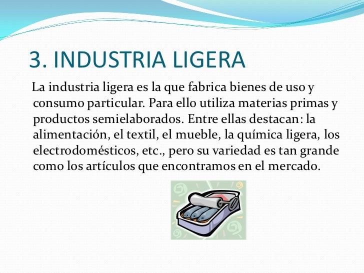 3. INDUSTRIA LIGERA<br />   La industria ligera es la que fabrica bienes de uso y consumo particular. Para ello utiliza ma...