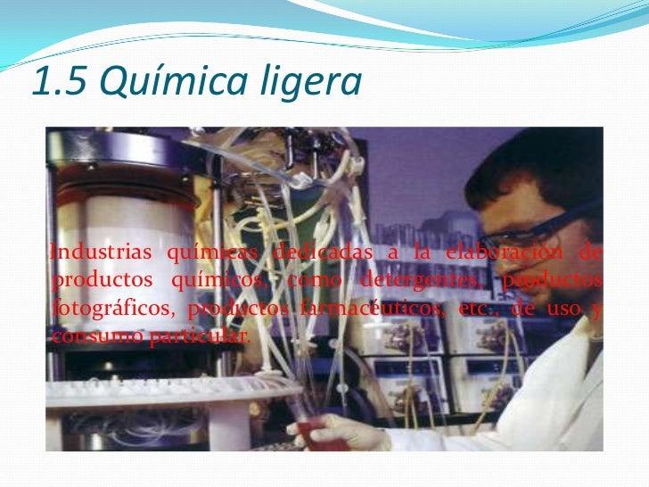 1.5 Química ligera<br />Industrias químicas dedicadas a la elaboración de productos químicos, como detergentes, productos ...