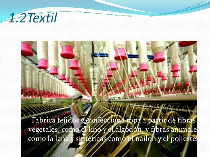 1.2Textil<br />   Fabrica tejidos y confecciona ropa a partir de fibras vegetales, como el lino y el algodón, y fibras ani...