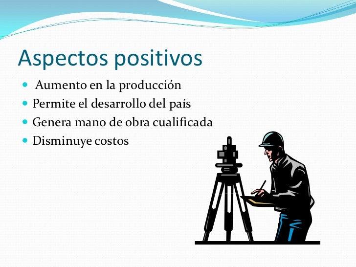 Aspectos positivos<br /> Aumento en la producción<br />Permite el desarrollo del país<br />Genera mano de obra cualificada...