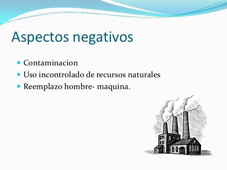 Aspectos negativos<br />Contaminacion<br />Uso incontrolado de recursos naturales<br />Reemplazo hombre- maquina.<br />