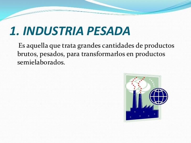 1. INDUSTRIA PESADA<br />    Es aquella que trata grandes cantidades de productos brutos, pesados, para transformarlos en ...