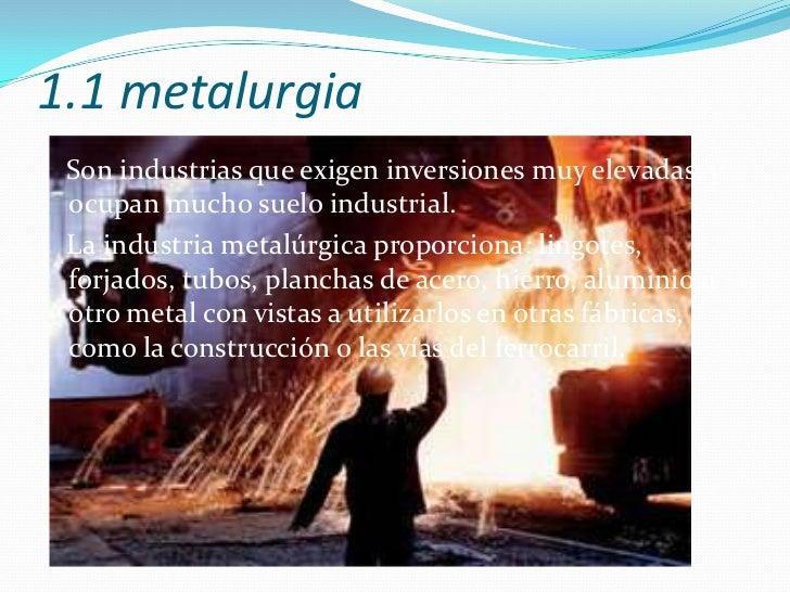 1.1 metalurgia<br />Son industrias que exigen inversiones muy elevadas, y ocupan mucho suelo industrial. <br />   La indus...