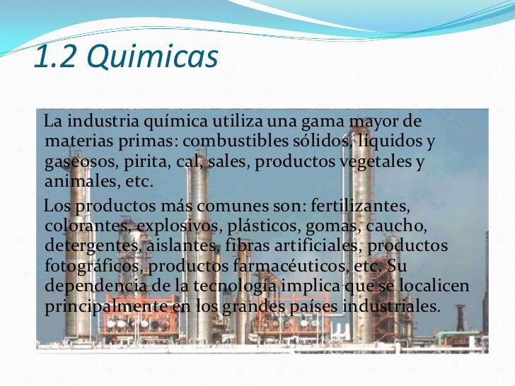 1.2 Quimicas<br />La industria química utiliza una gama mayor de materias primas: combustibles sólidos, líquidos y gaseoso...