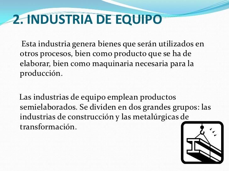 2. INDUSTRIA DE EQUIPO<br />    Esta industria genera bienes que serán utilizados en otros procesos, bien como producto qu...