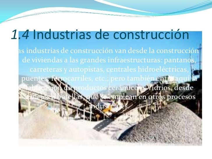 1.4 Industrias de construcción <br />Las industrias de construcción van desde la construcción de viviendas a las grandes i...