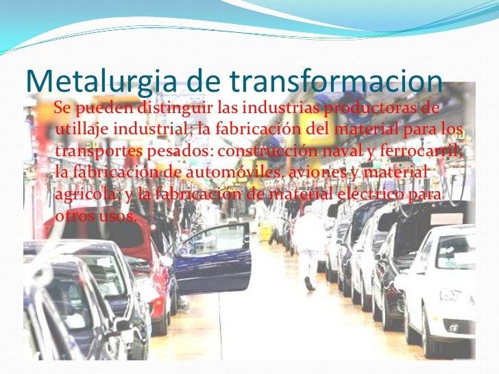 Metalurgia de transformacion<br />Se pueden distinguir las industrias productoras de utillaje industrial; la fabricación d...