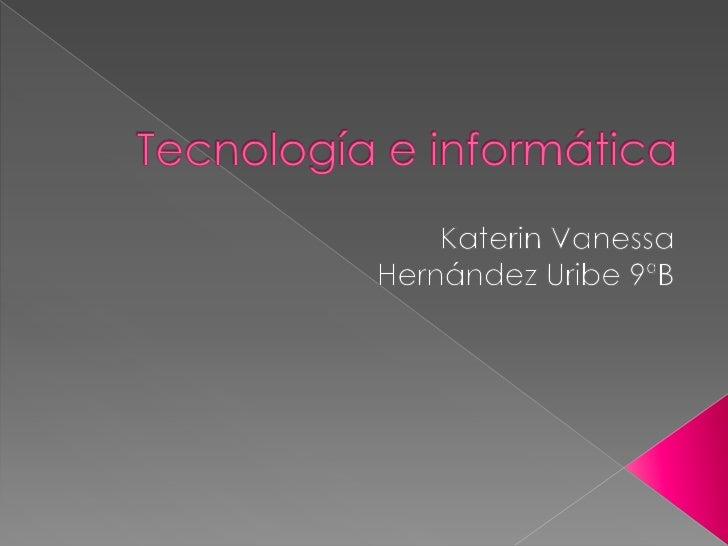 Tecnología e informática<br />KaterinVanessa <br />Hernández Uribe 9ªB<br />