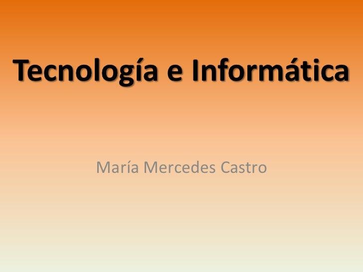 Tecnología e Informática     María Mercedes Castro