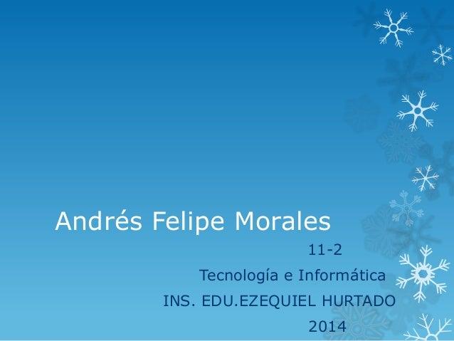 Andrés Felipe Morales 11-2 Tecnología e Informática INS. EDU.EZEQUIEL HURTADO 2014