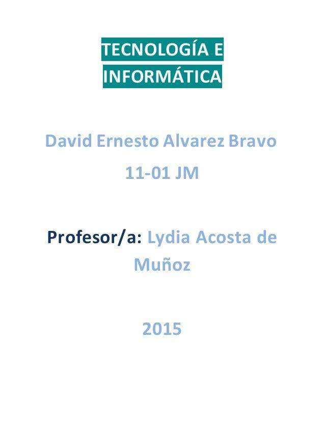 TECNOLOGÍA E INFORMÁTICA David Ernesto Alvarez Bravo 11-01 JM Profesor/a: Lydia Acosta de Muñoz 2015