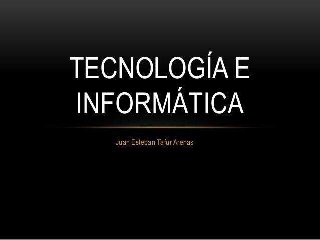 Juan Esteban Tafur Arenas TECNOLOGÍA E INFORMÁTICA