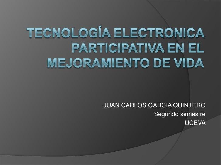 TECNOLOGÍA ELECTRONICA PARTICIPATIVA EN EL MEJORAMIENTO DE VIDA<br />JUAN CARLOS GARCIA QUINTERO <br />Segundo semestre<br...