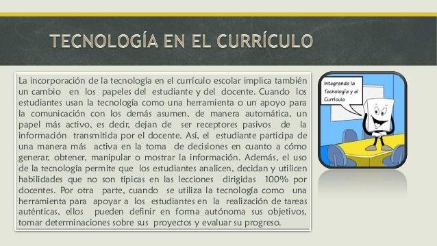 La incorporación de la tecnología en el currículo escolar implica también un cambio en los papeles del estudiante y del do...