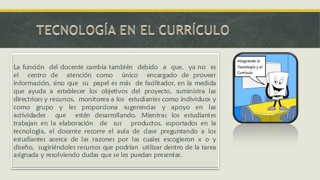 La función del docente cambia también debido a que, ya no es el centro de atención como único encargado de proveer informa...