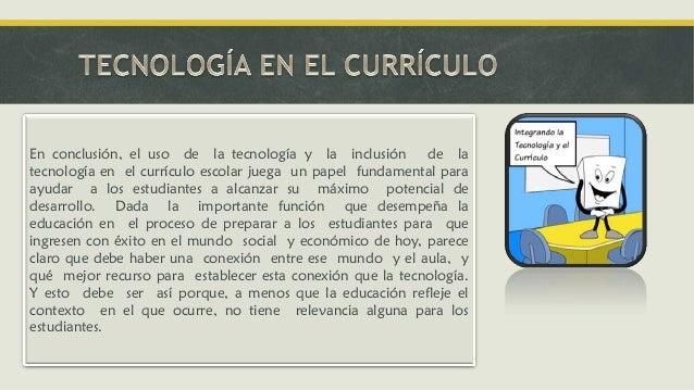 En conclusión, el uso de la tecnología y la inclusión de la tecnología en el currículo escolar juega un papel fundamental ...