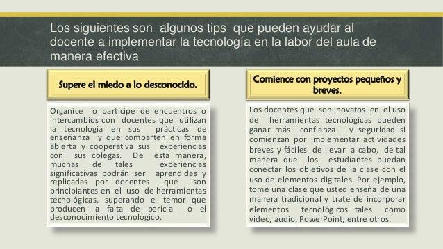 Los siguientes son algunos tips que pueden ayudar al docente a implementar la tecnología en la labor del aula de manera ef...