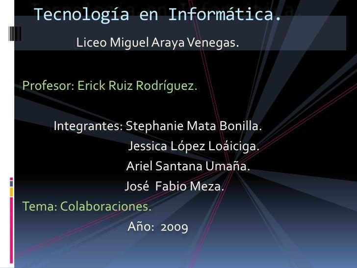 Tecnología en Informática.          Liceo Miguel Araya Venegas.   Profesor: Erick Ruiz Rodríguez.      Integrantes: Stepha...