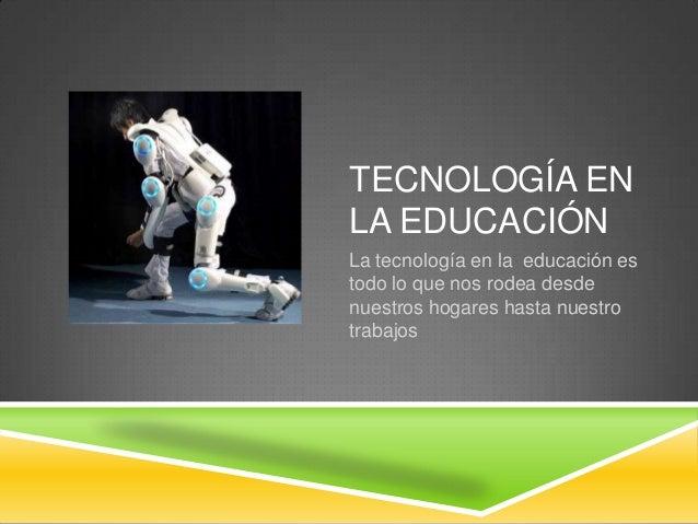 TECNOLOGÍA ENLA EDUCACIÓNLa tecnología en la educación estodo lo que nos rodea desdenuestros hogares hasta nuestrotrabajos