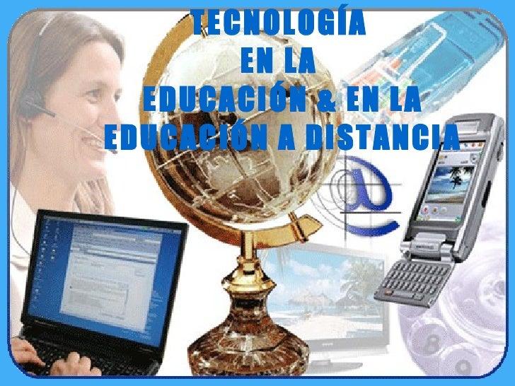 TECNOLOGÍA  EN LA  EDUCACIÓN & EN LA EDUCACIÓN A DISTANCIA