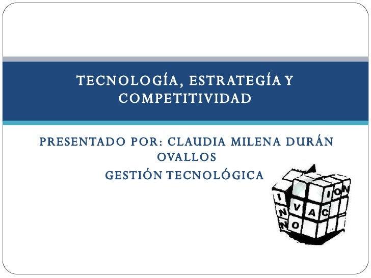 PRESENTADO POR: CLAUDIA MILENA DURÁN OVALLOS GESTIÓN TECNOLÓGICA  TECNOLOGÍA, ESTRATEGÍA Y COMPETITIVIDAD