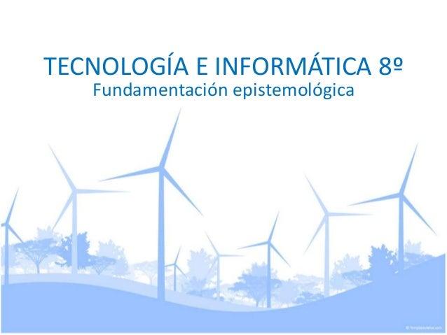 TECNOLOGÍA E INFORMÁTICA 8º Fundamentación epistemológica