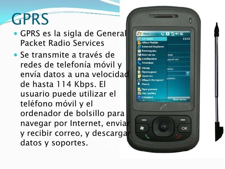 GPRS<br />GPRS es la sigla de General Packet Radio Services<br />Se transmite a través de redes de telefonía móvil y envía...