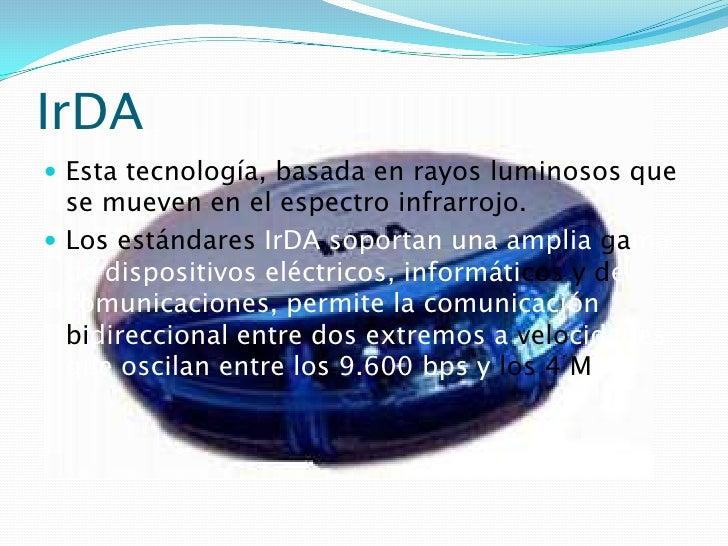 IrDA<br />Esta tecnología, basada en rayos luminosos que se mueven en el espectro infrarrojo.<br />Los estándares IrDA sop...