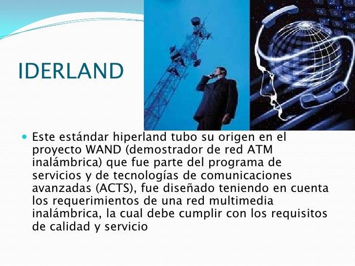 IDERLAND<br />Este estándar hiperland tubo su origen en el proyecto WAND (demostrador de red ATM inalámbrica) que fue part...