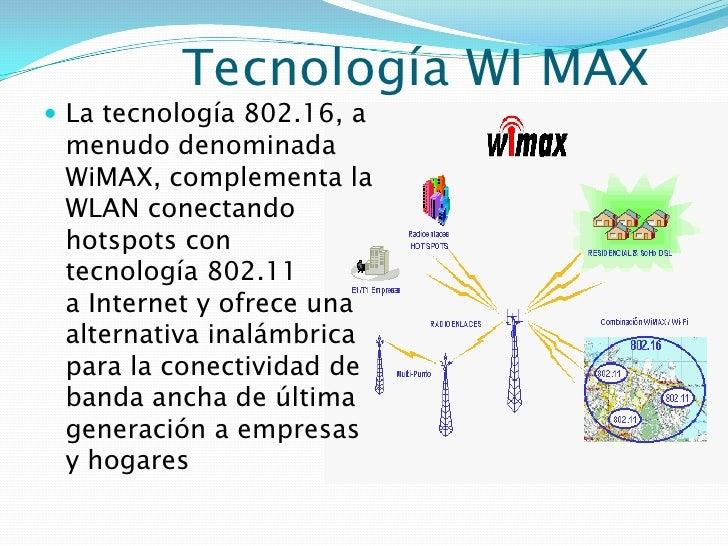 Tecnología WI MAX<br />La tecnología 802.16, a menudo denominada WiMAX, complementala WLANconectando hotspots con tecnol...