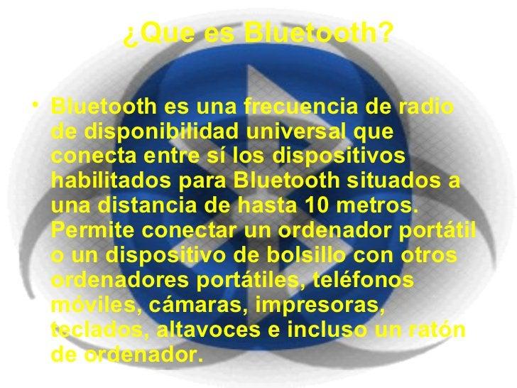 ¿Que es Bluetooth? <ul><li>Bluetooth es una frecuencia de radio de disponibilidad universal que conecta entre sí los dispo...