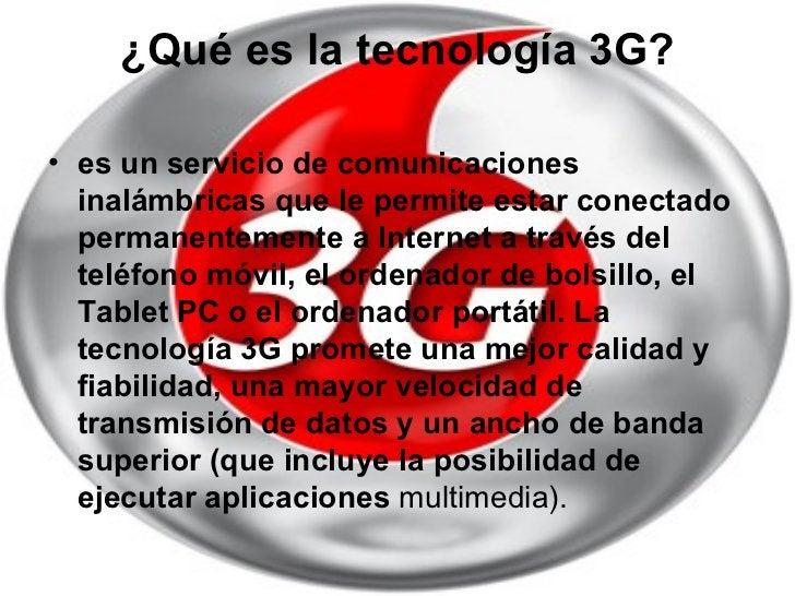 ¿Qué es la tecnología 3G? <ul><li>es un servicio de comunicaciones inalámbricas que le permite estar conectado permanentem...