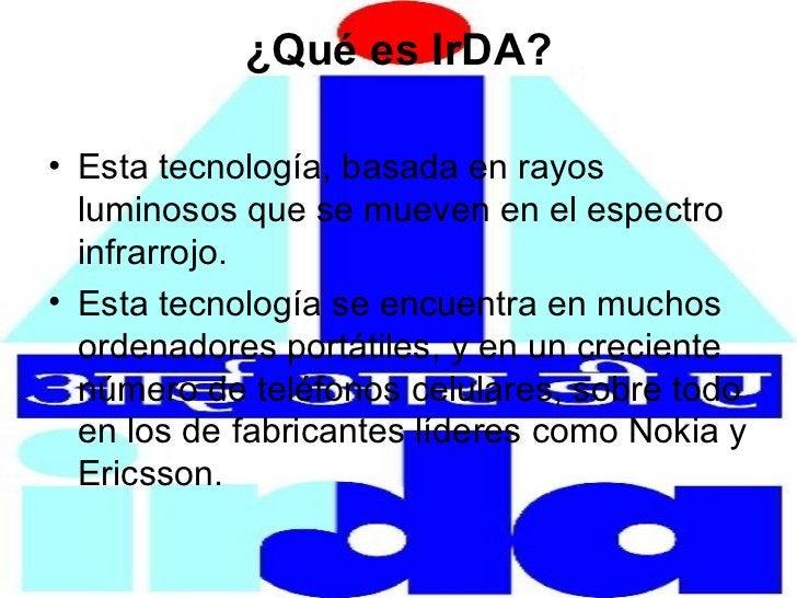 ¿Qué es IrDA? <ul><li>Esta tecnología, basada en rayos luminosos que se mueven en el espectro infrarrojo. </li></ul><ul><l...