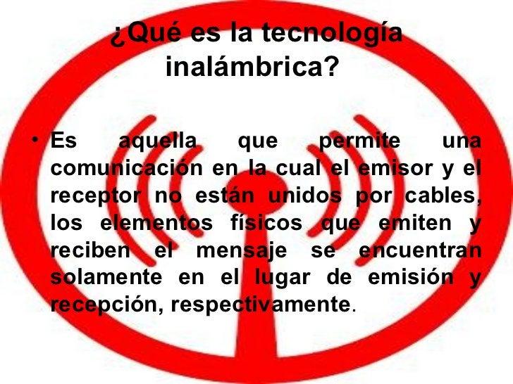 ¿Qué es la tecnología inalámbrica?   <ul><li>Es aquella que permite una comunicación en la cual el emisor y el receptor no...