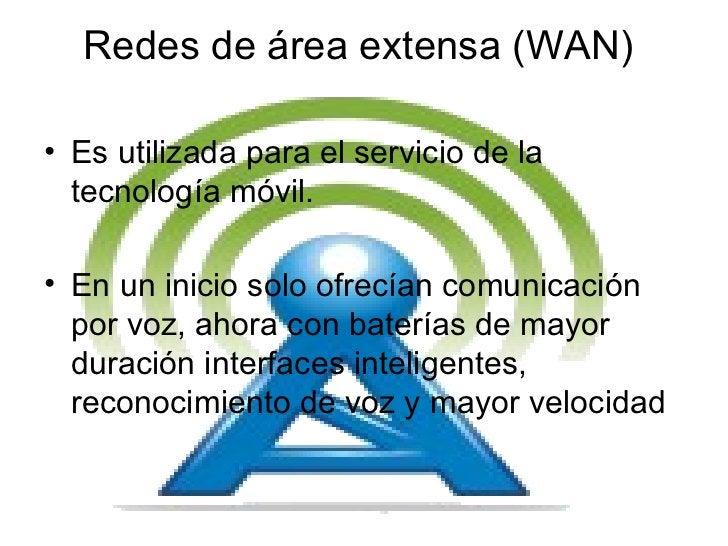Redes de área extensa (WAN)  <ul><li>Es utilizada para el servicio de la tecnología móvil. </li></ul><ul><li>En un inicio ...