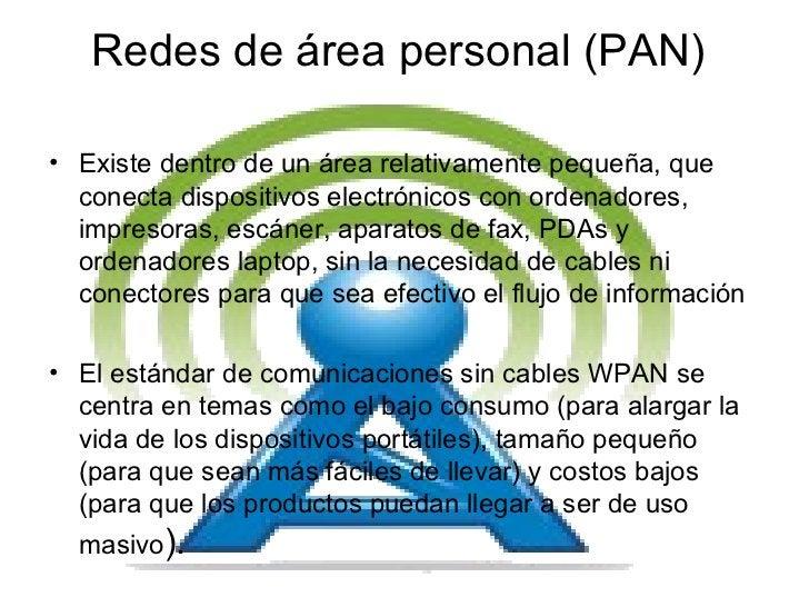 Redes de área personal (PAN)  <ul><li>Existe dentro de un área relativamente pequeña, que conecta dispositivos electrónico...