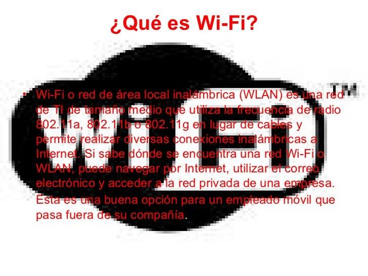 ¿Qué es Wi-Fi? <ul><li>Wi-Fi o red de área local inalámbrica (WLAN) es una red de TI de tamaño medio que utiliza la frecue...