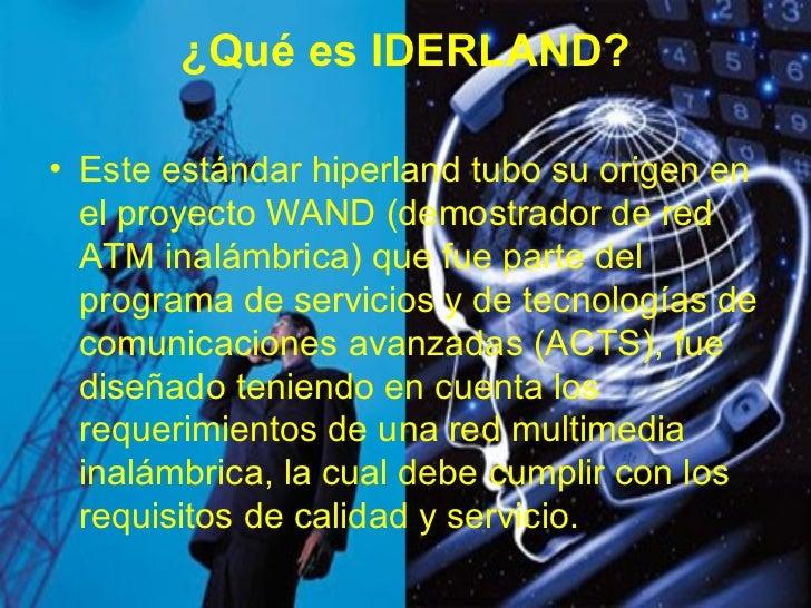 ¿Qué es IDERLAND? <ul><li>Este estándar hiperland tubo su origen en el proyecto WAND (demostrador de red ATM inalámbrica) ...