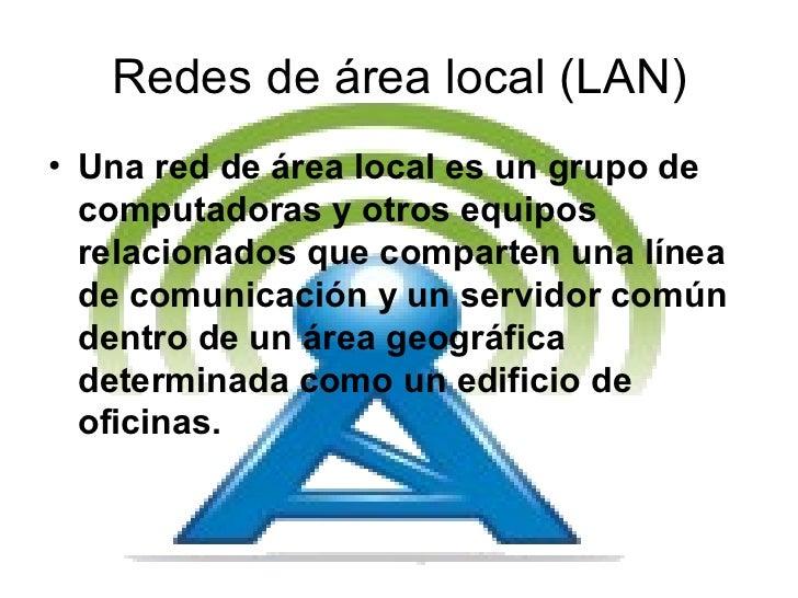 Redes de área local (LAN) <ul><li>Una red de área local es un grupo de computadoras y otros equipos relacionados que compa...
