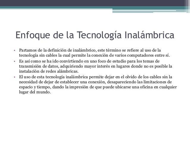 Enfoque de la Tecnología Inalámbrica • Partamos de la definición de inalámbrico, este término se refiere al uso de la tecn...