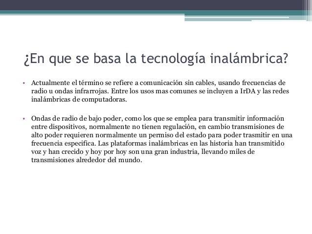 ¿En que se basa la tecnología inalámbrica? • Actualmente el término se refiere a comunicación sin cables, usando frecuenci...