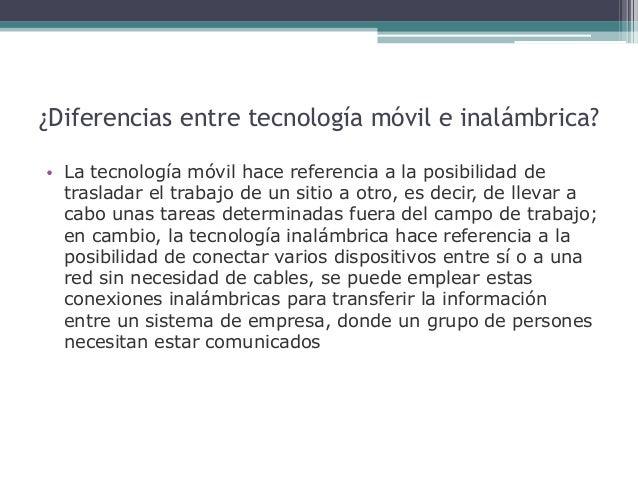 ¿Diferencias entre tecnología móvil e inalámbrica? • La tecnología móvil hace referencia a la posibilidad de trasladar el ...