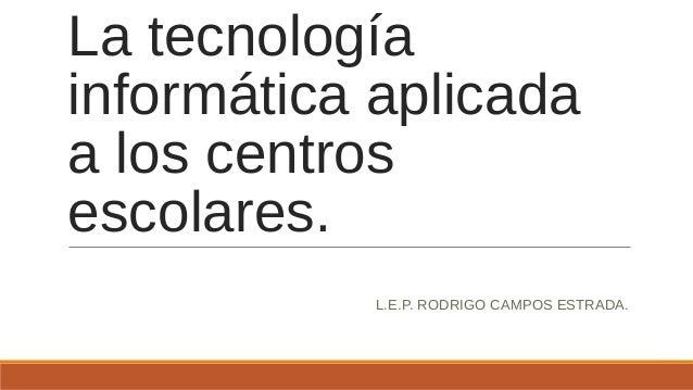 La tecnología informática aplicada a los centros escolares. L.E.P. RODRIGO CAMPOS ESTRADA.